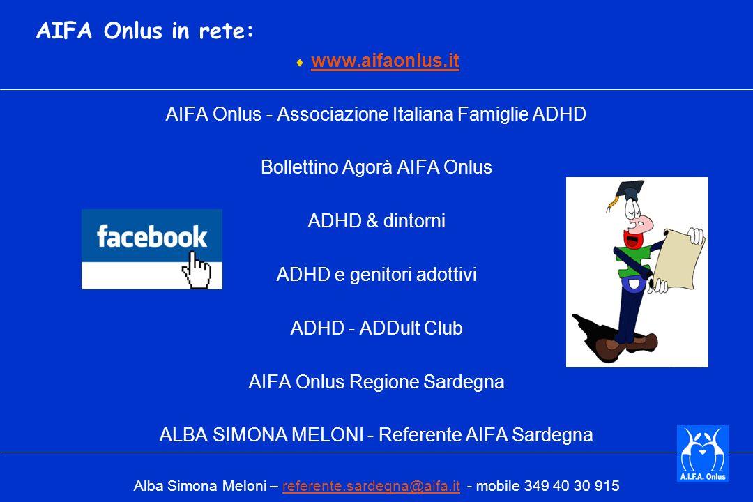 AIFA Onlus in rete: www.aifaonlus.it AIFA Onlus - Associazione Italiana Famiglie ADHD Bollettino Agorà AIFA Onlus ADHD & dintorni ADHD e genitori adottivi ADHD - ADDult Club AIFA Onlus Regione Sardegna ALBA SIMONA MELONI - Referente AIFA Sardegna Alba Simona Meloni – referente.sardegna@aifa.it - mobile 349 40 30 915referente.sardegna@aifa.it