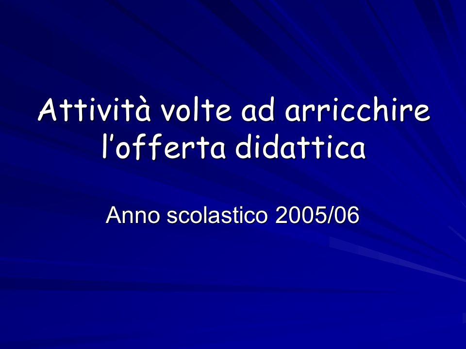 Attività volte ad arricchire lofferta didattica Anno scolastico 2005/06