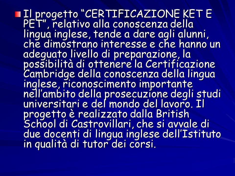 Il progetto CERTIFICAZIONE KET E PET, relativo alla conoscenza della lingua inglese, tende a dare agli alunni, che dimostrano interesse e che hanno un