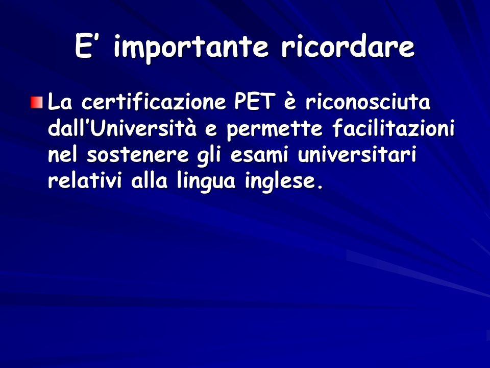 E importante ricordare La certificazione PET è riconosciuta dallUniversità e permette facilitazioni nel sostenere gli esami universitari relativi alla
