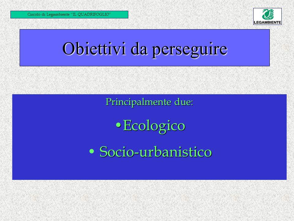 Principalmente due: EcologicoEcologico Socio-urbanistico Circolo di Legambiente IL QUADRIFOGLIO Obiettivi da perseguire