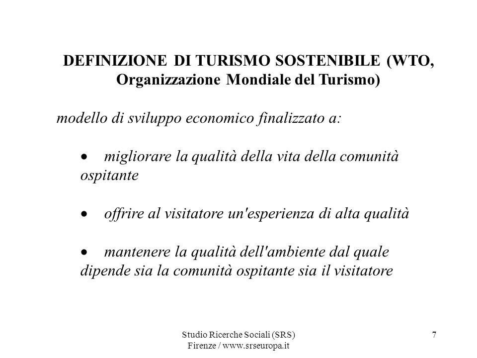 Studio Ricerche Sociali (SRS) Firenze / www.srseuropa.it 7 DEFINIZIONE DI TURISMO SOSTENIBILE (WTO, Organizzazione Mondiale del Turismo) modello di sviluppo economico finalizzato a: migliorare la qualità della vita della comunità ospitante offrire al visitatore un esperienza di alta qualità mantenere la qualità dell ambiente dal quale dipende sia la comunità ospitante sia il visitatore