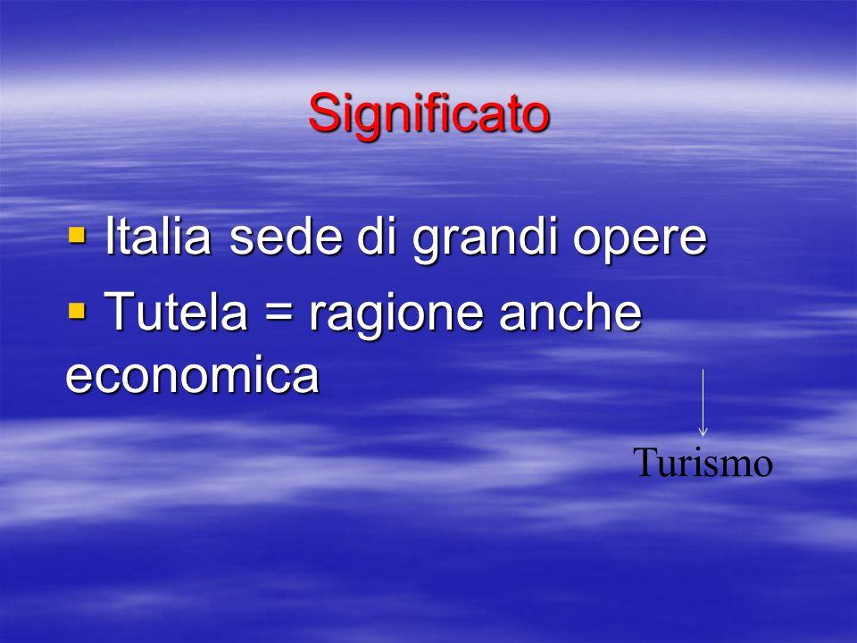 Significato Italia sede di grandi opere Italia sede di grandi opere Tutela = ragione anche economica Tutela = ragione anche economica Turismo