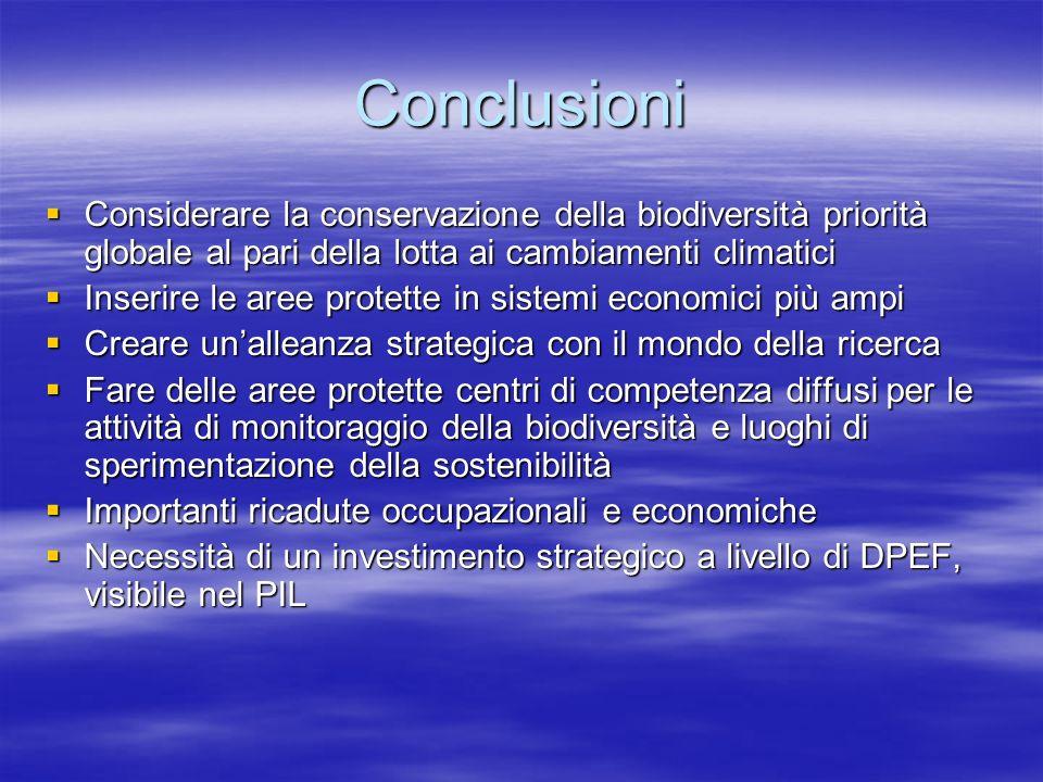 Conclusioni Considerare la conservazione della biodiversità priorità globale al pari della lotta ai cambiamenti climatici Considerare la conservazione della biodiversità priorità globale al pari della lotta ai cambiamenti climatici Inserire le aree protette in sistemi economici più ampi Inserire le aree protette in sistemi economici più ampi Creare unalleanza strategica con il mondo della ricerca Creare unalleanza strategica con il mondo della ricerca Fare delle aree protette centri di competenza diffusi per le attività di monitoraggio della biodiversità e luoghi di sperimentazione della sostenibilità Fare delle aree protette centri di competenza diffusi per le attività di monitoraggio della biodiversità e luoghi di sperimentazione della sostenibilità Importanti ricadute occupazionali e economiche Importanti ricadute occupazionali e economiche Necessità di un investimento strategico a livello di DPEF, visibile nel PIL Necessità di un investimento strategico a livello di DPEF, visibile nel PIL