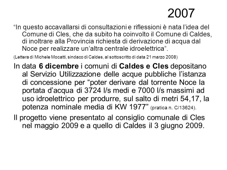 2007 In questo accavallarsi di consultazioni e riflessioni è nata lidea del Comune di Cles, che da subito ha coinvolto il Comune di Caldes, di inoltrare alla Provincia richiesta di derivazione di acqua dal Noce per realizzare unaltra centrale idroelettrica.