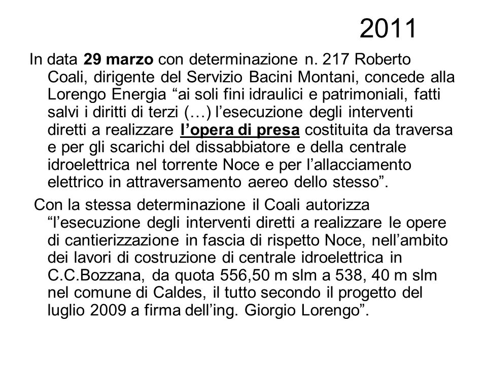 2011 In data 29 marzo con determinazione n. 217 Roberto Coali, dirigente del Servizio Bacini Montani, concede alla Lorengo Energia ai soli fini idraul