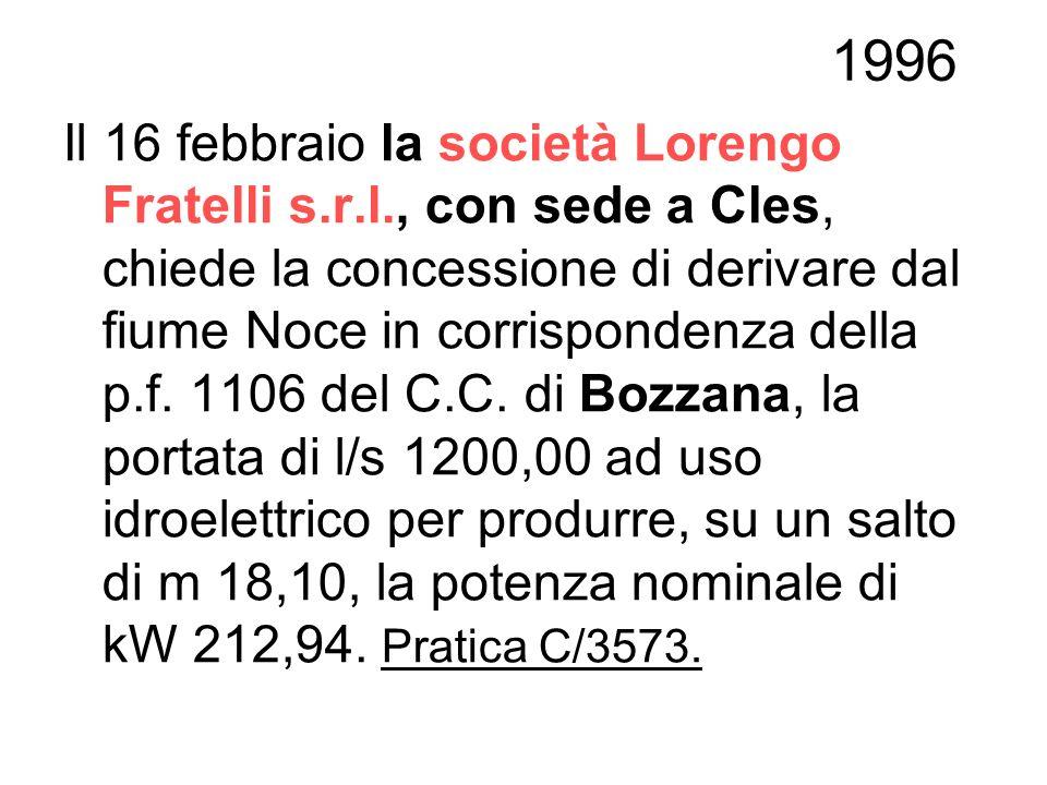 1996 Il 16 febbraio la società Lorengo Fratelli s.r.l., con sede a Cles, chiede la concessione di derivare dal fiume Noce in corrispondenza della p.f.