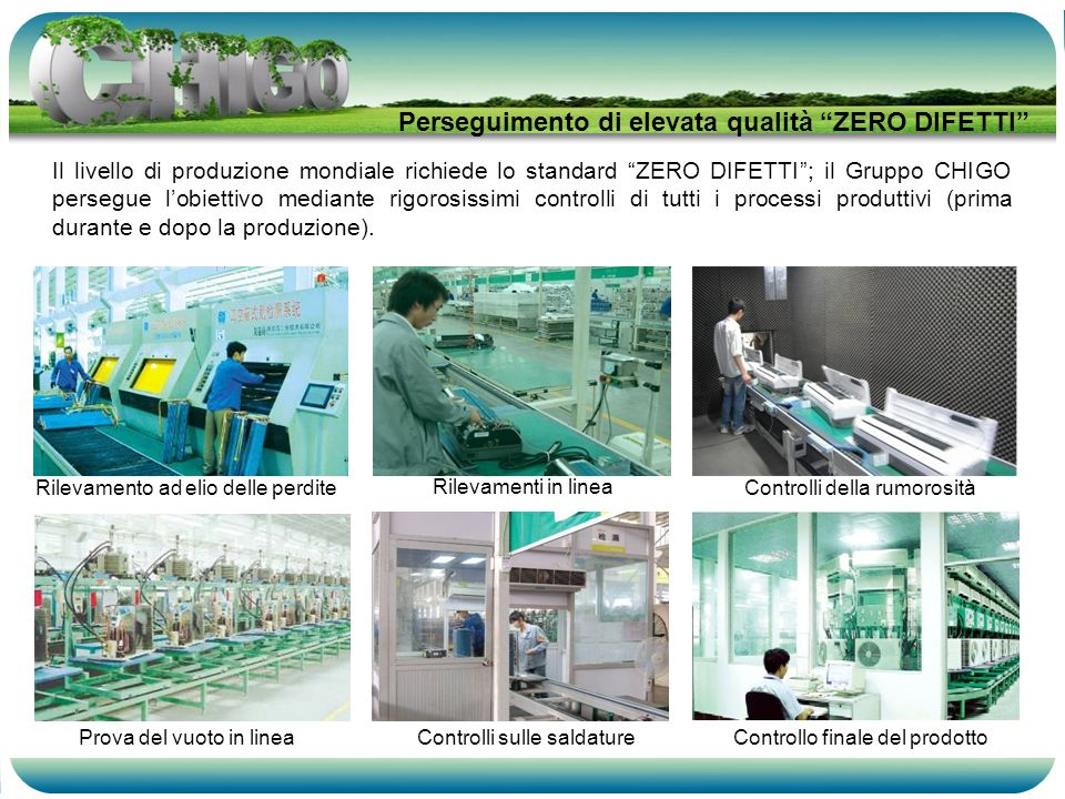 Il livello di produzione mondiale richiede lo standard ZERO DIFETTI; il Gruppo CHIGO persegue lobiettivo mediante rigorosissimi controlli di tutti i processi produttivi (prima durante e dopo la produzione).