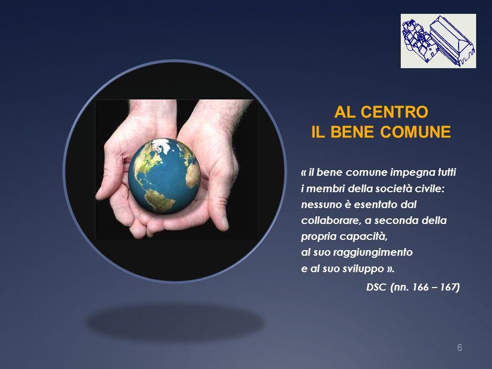 6 AL CENTRO IL BENE COMUNE « il bene comune impegna tutti i membri della società civile: nessuno è esentato dal collaborare, a seconda della propria c