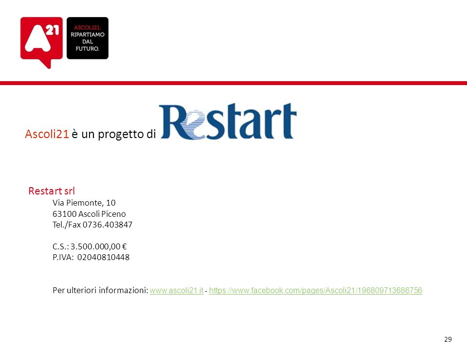 Ascoli21 è un progetto di: Restart srl Via Piemonte, 10 63100 Ascoli Piceno Tel./Fax 0736.403847 C.S.: 3.500.000,00 P.IVA: 02040810448 Per ulteriori i