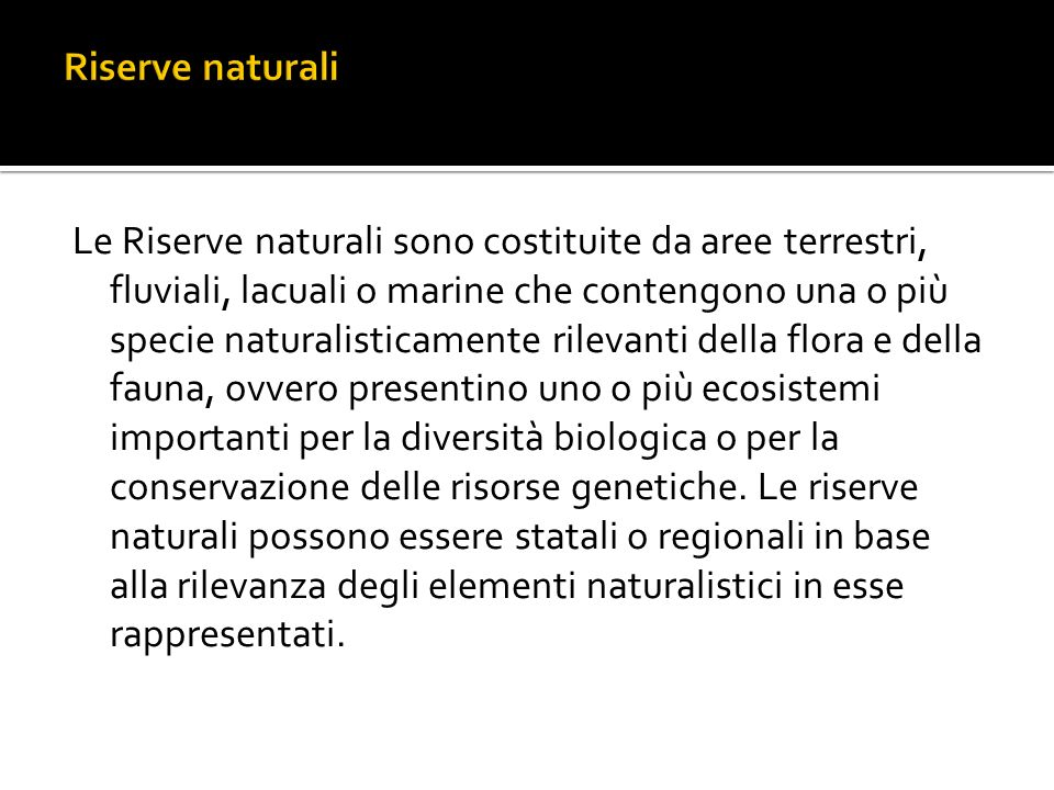 Le Riserve naturali sono costituite da aree terrestri, fluviali, lacuali o marine che contengono una o più specie naturalisticamente rilevanti della flora e della fauna, ovvero presentino uno o più ecosistemi importanti per la diversità biologica o per la conservazione delle risorse genetiche.
