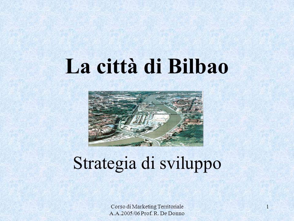 Corso di Marketing Territoriale A.A.2005/06 Prof. R. De Donno 1 La città di Bilbao Strategia di sviluppo