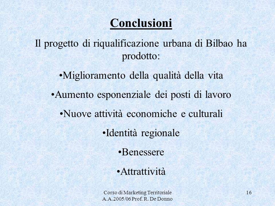 Corso di Marketing Territoriale A.A.2005/06 Prof. R. De Donno 16 Conclusioni Il progetto di riqualificazione urbana di Bilbao ha prodotto: Miglioramen