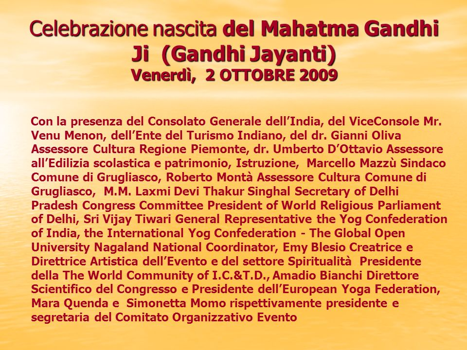 Celebrazione nascita del Mahatma Gandhi Ji (Gandhi Jayanti) Venerdì, 2 OTTOBRE 2009 Con la presenza del Consolato Generale dellIndia, del ViceConsole