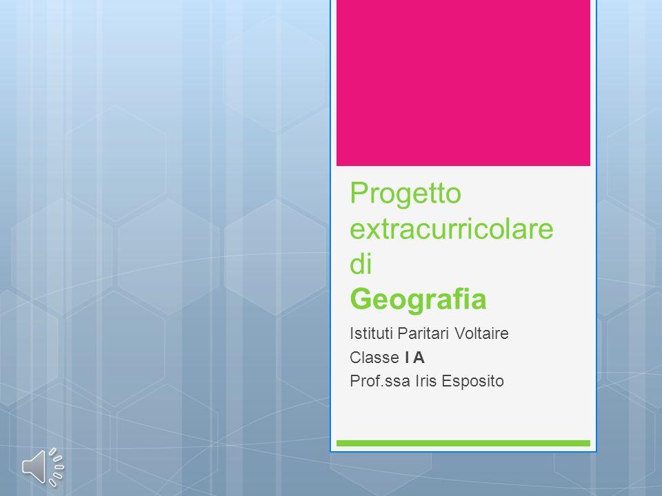 Progetto extracurricolare di Geografia Istituti Paritari Voltaire Classe I A Prof.ssa Iris Esposito