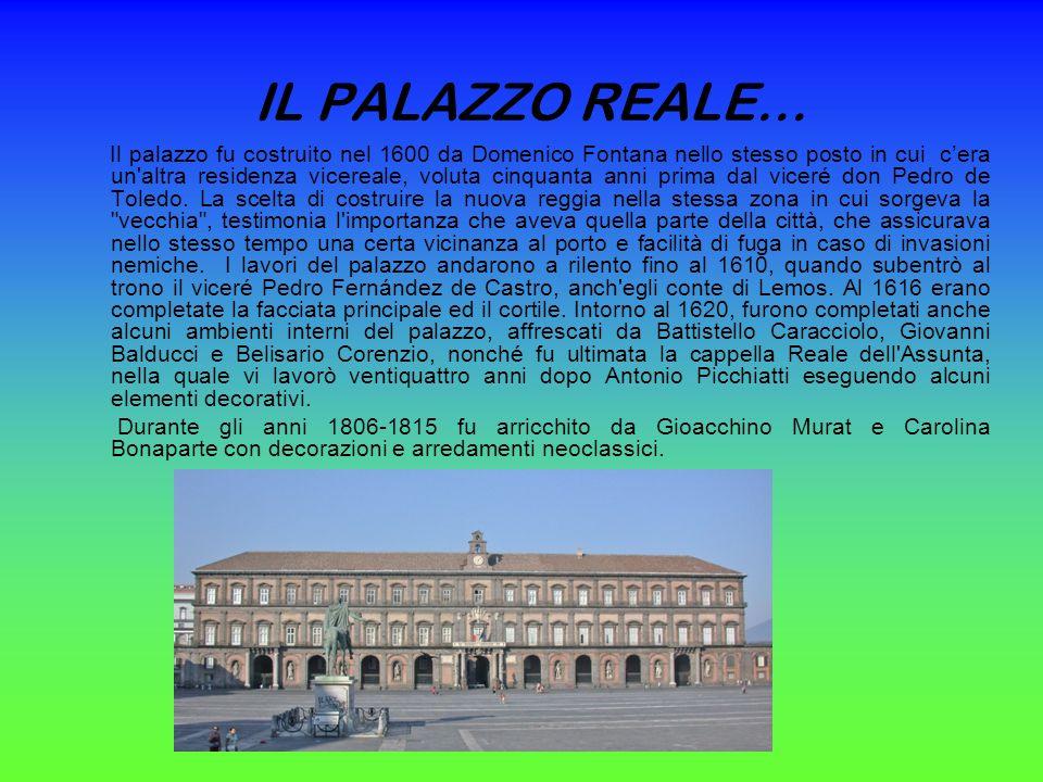 IL PALAZZO REALE… Il palazzo fu costruito nel 1600 da Domenico Fontana nello stesso posto in cui cera un altra residenza vicereale, voluta cinquanta anni prima dal viceré don Pedro de Toledo.