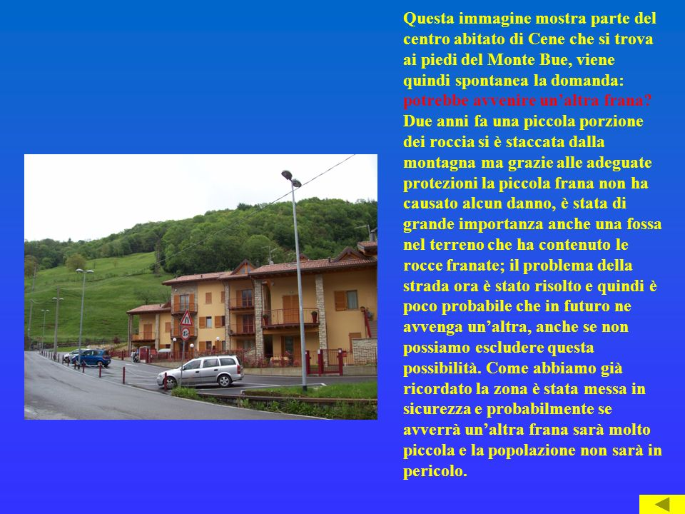 Questa immagine mostra parte del centro abitato di Cene che si trova ai piedi del Monte Bue, viene quindi spontanea la domanda: potrebbe avvenire unaltra frana.