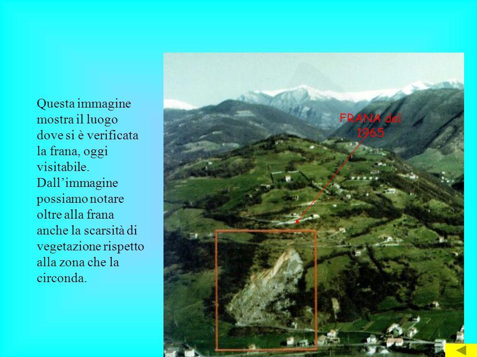 FRANA del 1965 Questa immagine mostra il luogo dove si è verificata la frana, oggi visitabile. Dallimmagine possiamo notare oltre alla frana anche la