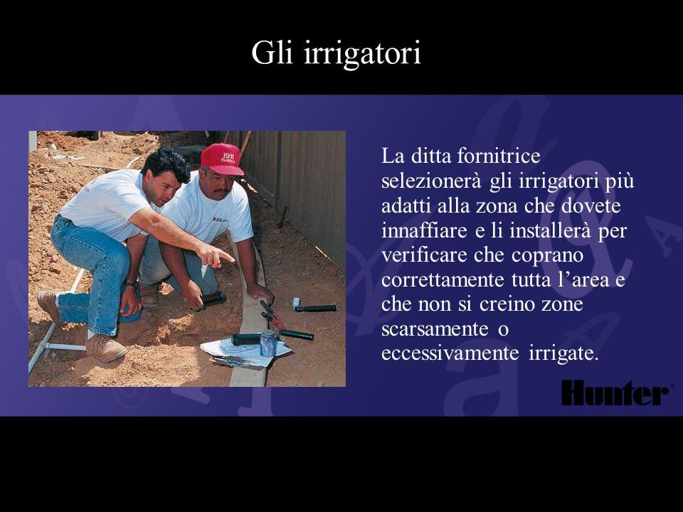 Gli irrigatori La ditta fornitrice selezionerà gli irrigatori più adatti alla zona che dovete innaffiare e li installerà per verificare che coprano co