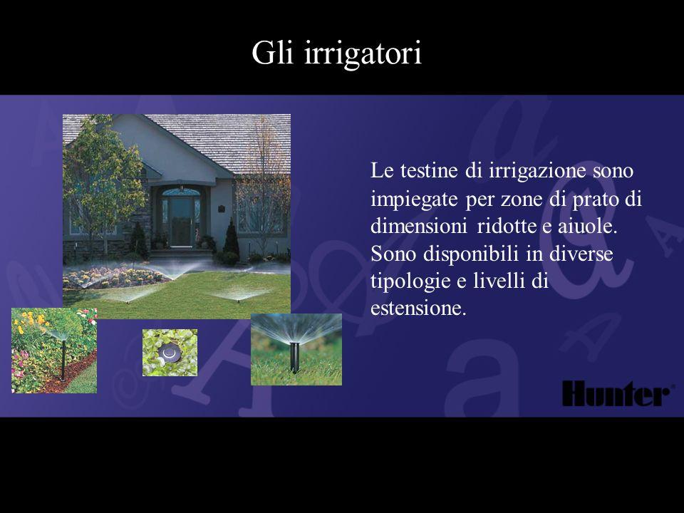 Gli irrigatori Le testine di irrigazione sono impiegate per zone di prato di dimensioni ridotte e aiuole. Sono disponibili in diverse tipologie e live