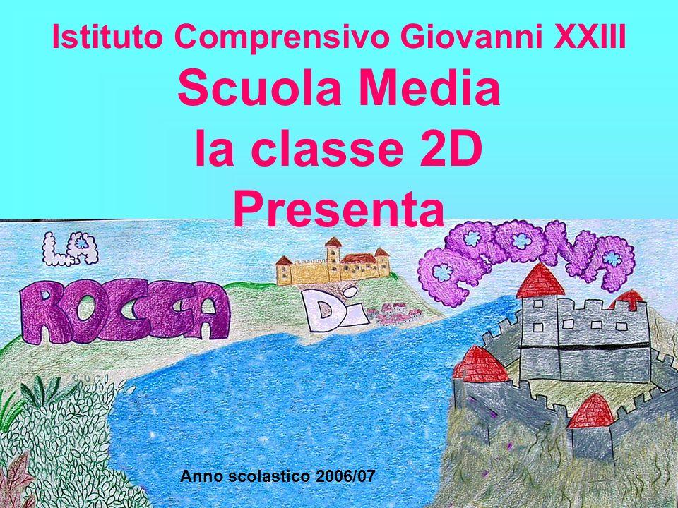 Istituto Comprensivo Giovanni XXIII Scuola Media la classe 2D Presenta Anno scolastico 2006/07