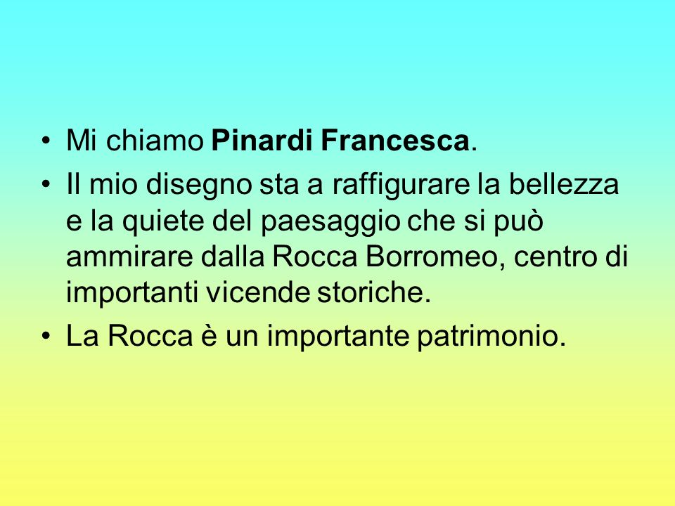 Mi chiamo Pinardi Francesca. Il mio disegno sta a raffigurare la bellezza e la quiete del paesaggio che si può ammirare dalla Rocca Borromeo, centro d