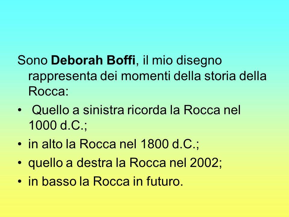 Sono Deborah Boffi, il mio disegno rappresenta dei momenti della storia della Rocca: Quello a sinistra ricorda la Rocca nel 1000 d.C.; in alto la Rocc