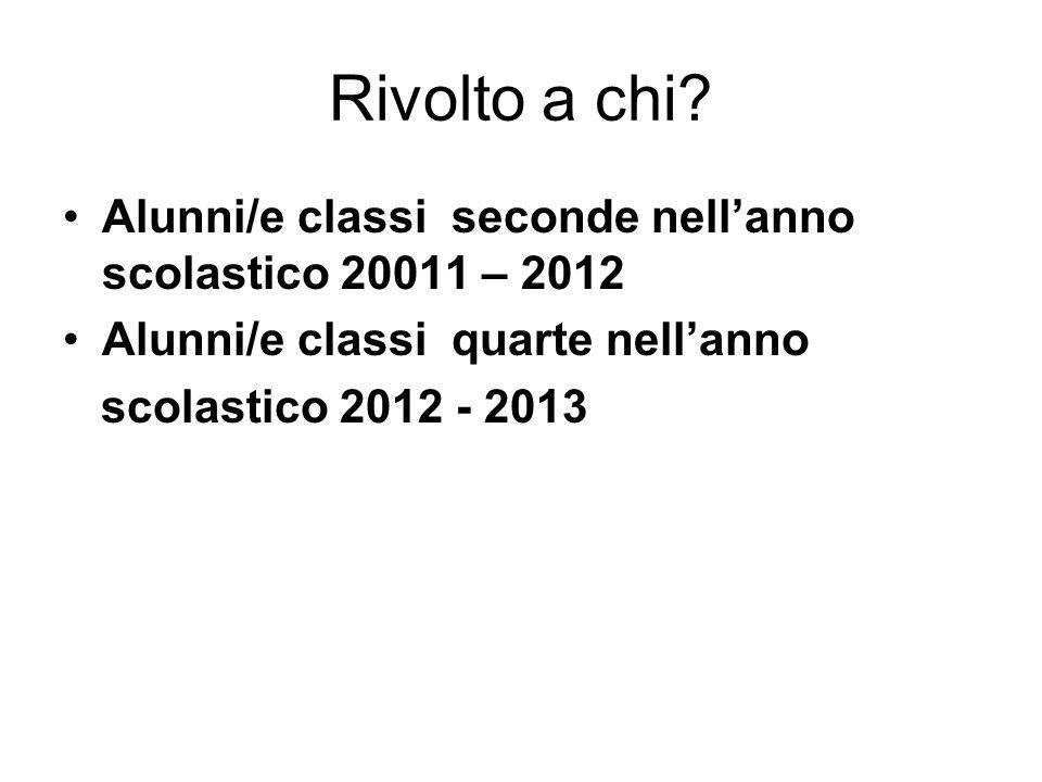 Rivolto a chi? Alunni/e classi seconde nellanno scolastico 20011 – 2012 Alunni/e classi quarte nellanno scolastico 2012 - 2013