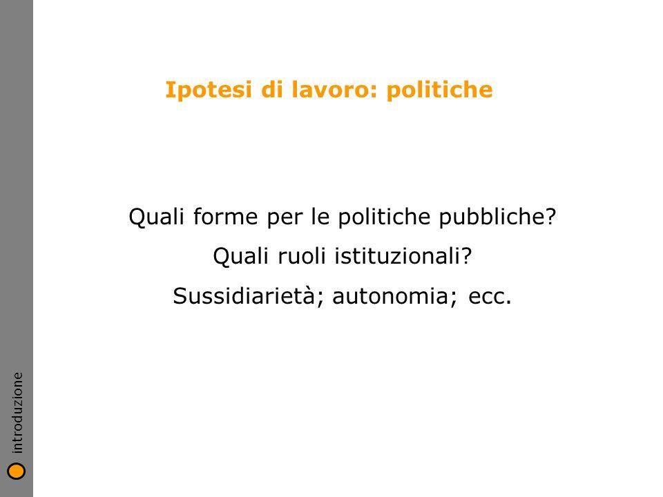 Ipotesi di lavoro: politiche introduzione Quali forme per le politiche pubbliche? Quali ruoli istituzionali? Sussidiarietà; autonomia; ecc.