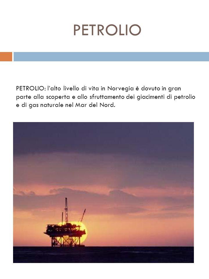 PETROLIO PETROLIO: lalto livello di vita in Norvegia è dovuto in gran parte alla scoperta e allo sfruttamento dei giacimenti di petrolio e di gas natu