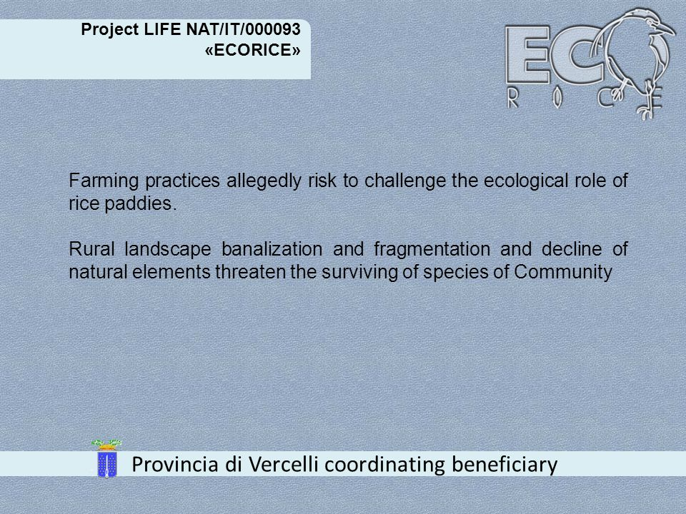 Project LIFE NAT/IT/000093 «ECORICE» Provincia di Vercelli coordinating beneficiary Objective Project aims at increasing the number and the extension of high natural value areas; it aims also at improving the relationship between high natural value areas and a modern rice farming.