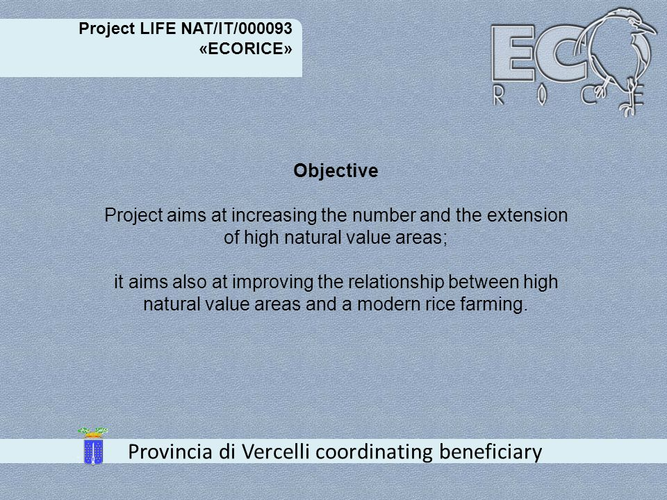 Project LIFE NAT/IT/000093 «ECORICE» Provincia di Vercelli coordinating beneficiary Expected results - Improvement of ecological network through the involvement of stakeholders -Improvement of hardwoods management for heronries - Increase of high natural value areas -Sharing of best available technologies for rice agro- ecosystem management with regard to nature safeguard - Sensibilization about Natura 2000 network