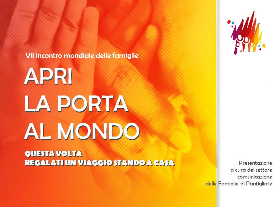 APRI LA PORTA AL MONDO VII Incontro mondiale delle famiglie APRI LA PORTA AL MONDO Presentazione a cura del settore comunicazione delle Famiglie di Pa