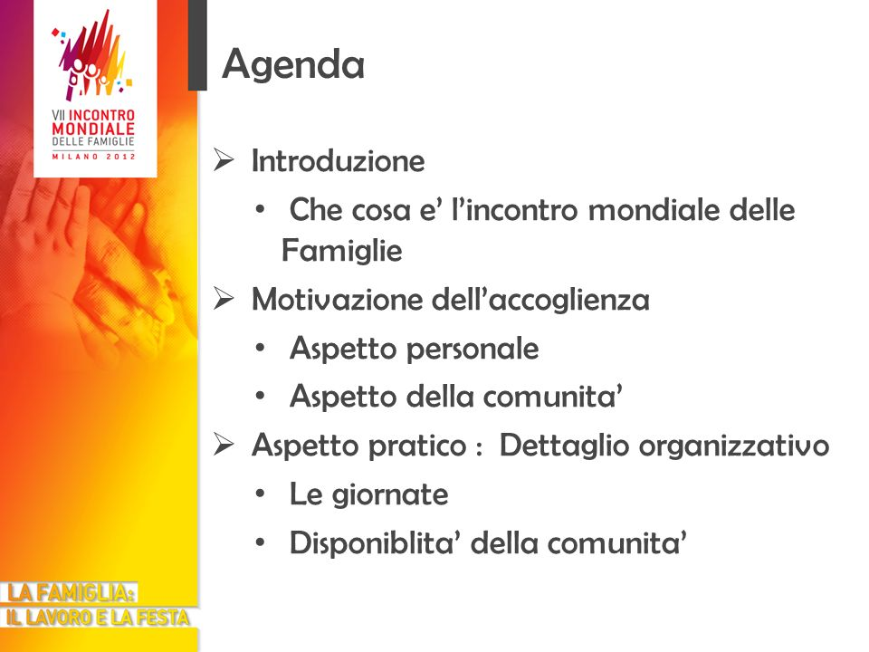 Agenda Introduzione Che cosa e lincontro mondiale delle Famiglie Motivazione dellaccoglienza Aspetto personale Aspetto della comunita Aspetto pratico : Dettaglio organizzativo Le giornate Disponiblita della comunita