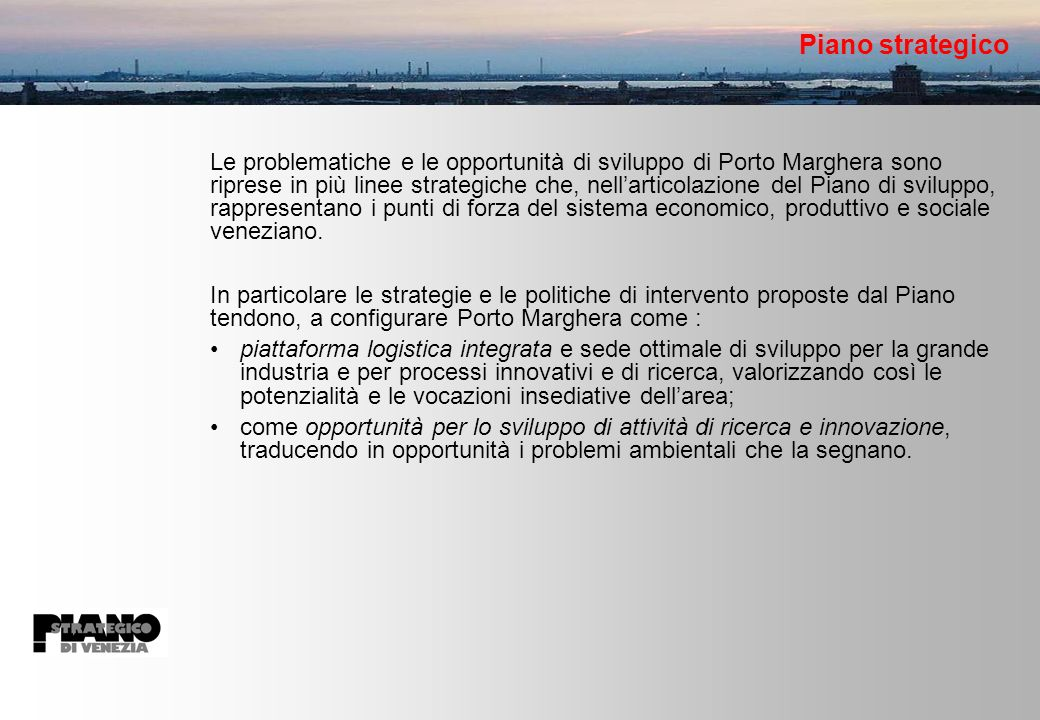 Piano strategico Le problematiche e le opportunità di sviluppo di Porto Marghera sono riprese in più linee strategiche che, nellarticolazione del Piano di sviluppo, rappresentano i punti di forza del sistema economico, produttivo e sociale veneziano.