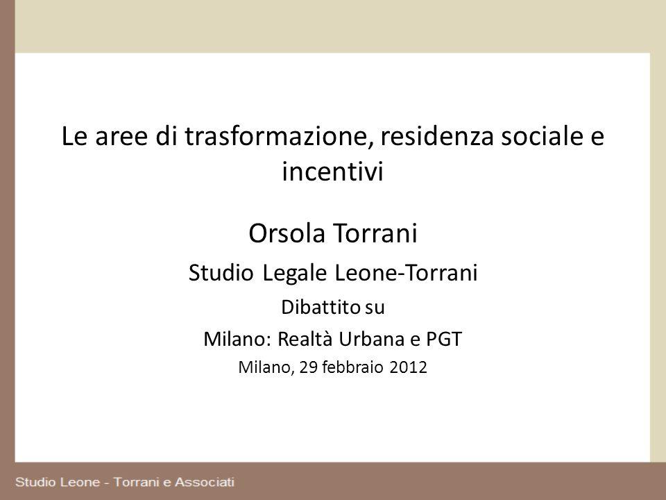 Le aree di trasformazione, residenza sociale e incentivi Orsola Torrani Studio Legale Leone-Torrani Dibattito su Milano: Realtà Urbana e PGT Milano, 2
