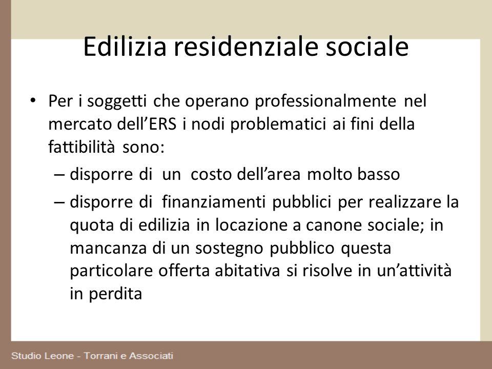 Edilizia residenziale sociale Per i soggetti che operano professionalmente nel mercato dellERS i nodi problematici ai fini della fattibilità sono: – d