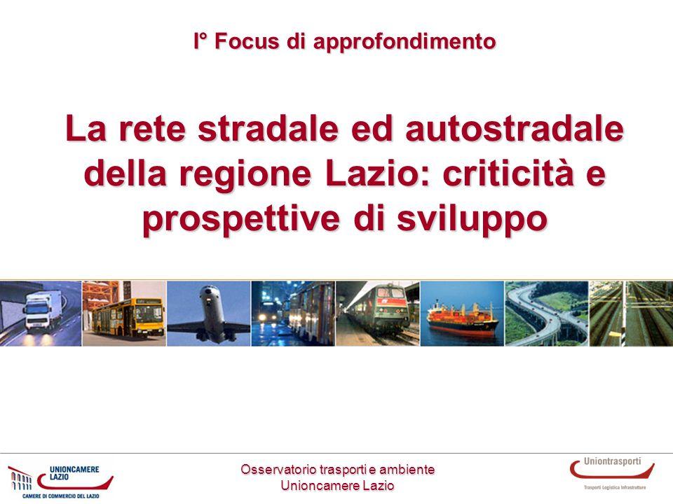 La rete stradale ed autostradale della regione Lazio: criticità e prospettive di sviluppo Osservatorio trasporti e ambiente Unioncamere Lazio I° Focus