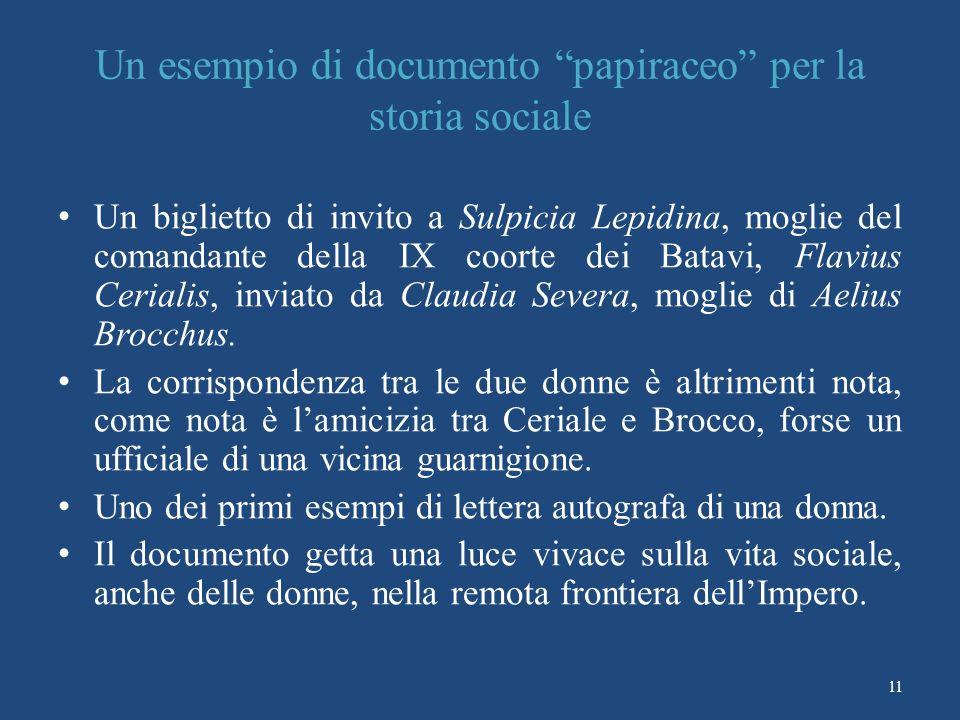 Un esempio di documento papiraceo per la storia sociale Un biglietto di invito a Sulpicia Lepidina, moglie del comandante della IX coorte dei Batavi, Flavius Cerialis, inviato da Claudia Severa, moglie di Aelius Brocchus.
