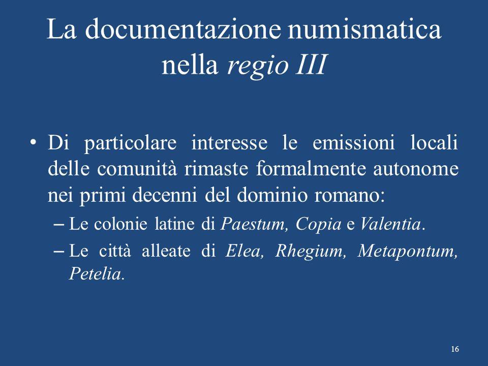 La documentazione numismatica nella regio III Di particolare interesse le emissioni locali delle comunità rimaste formalmente autonome nei primi decenni del dominio romano: – Le colonie latine di Paestum, Copia e Valentia.