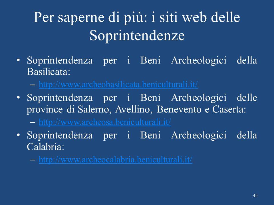 Per saperne di più: i siti web delle Soprintendenze Soprintendenza per i Beni Archeologici della Basilicata: – http://www.archeobasilicata.beniculturali.it/ http://www.archeobasilicata.beniculturali.it/ Soprintendenza per i Beni Archeologici delle province di Salerno, Avellino, Benevento e Caserta: – http://www.archeosa.beniculturali.it/ http://www.archeosa.beniculturali.it/ Soprintendenza per i Beni Archeologici della Calabria: – http://www.archeocalabria.beniculturali.it/ http://www.archeocalabria.beniculturali.it/ 45