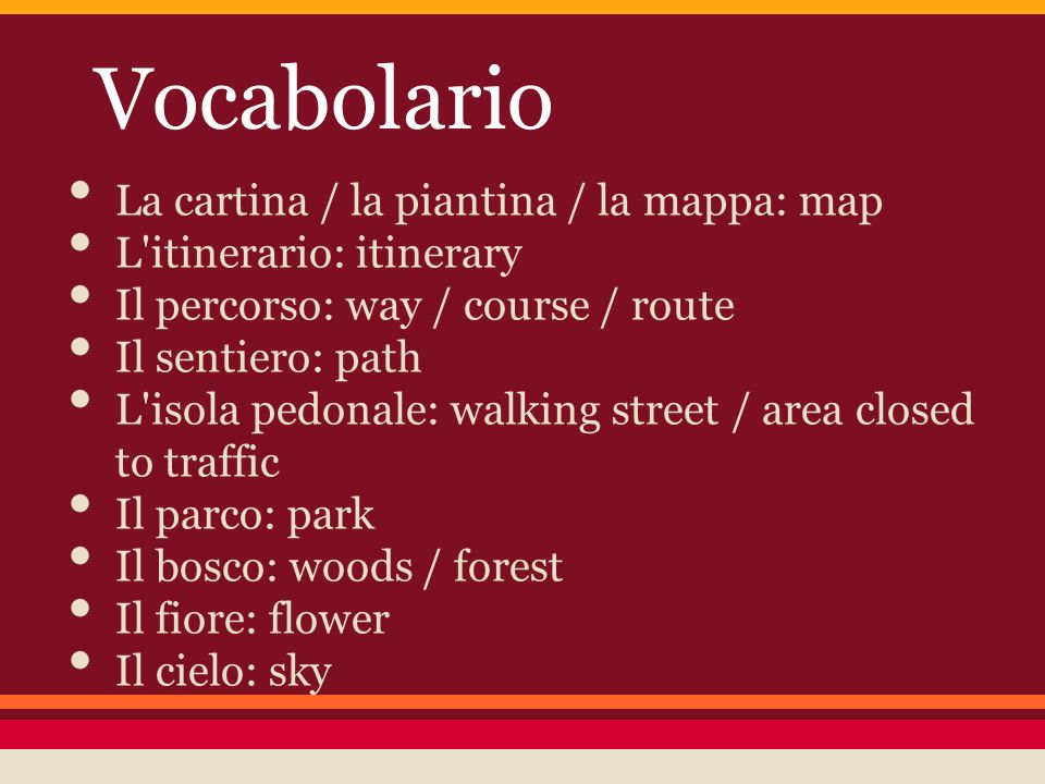Vocabolario La cartina / la piantina / la mappa: map L itinerario: itinerary Il percorso: way / course / route Il sentiero: path L isola pedonale: walking street / area closed to traffic Il parco: park Il bosco: woods / forest Il fiore: flower Il cielo: sky