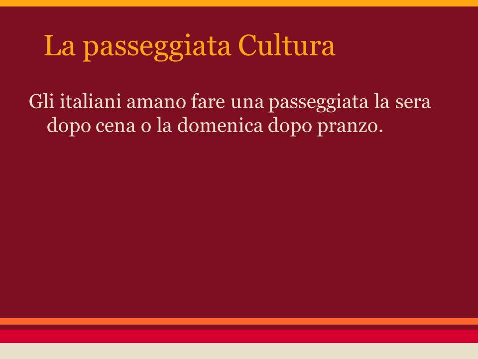 La passeggiata Cultura Gli italiani amano fare una passeggiata la sera dopo cena o la domenica dopo pranzo.