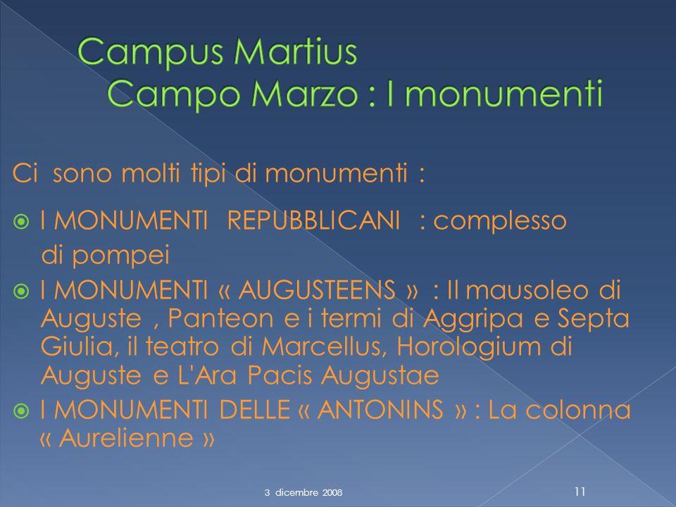 Ci sono molti tipi di monumenti : I MONUMENTI REPUBBLICANI : complesso di pompei I MONUMENTI « AUGUSTEENS » : Il mausoleo di Auguste, Panteon e i termi di Aggripa e Septa Giulia, il teatro di Marcellus, Horologium di Auguste e L Ara Pacis Augustae I MONUMENTI DELLE « ANTONINS » : La colonna « Aurelienne » 3 dicembre 2008 11