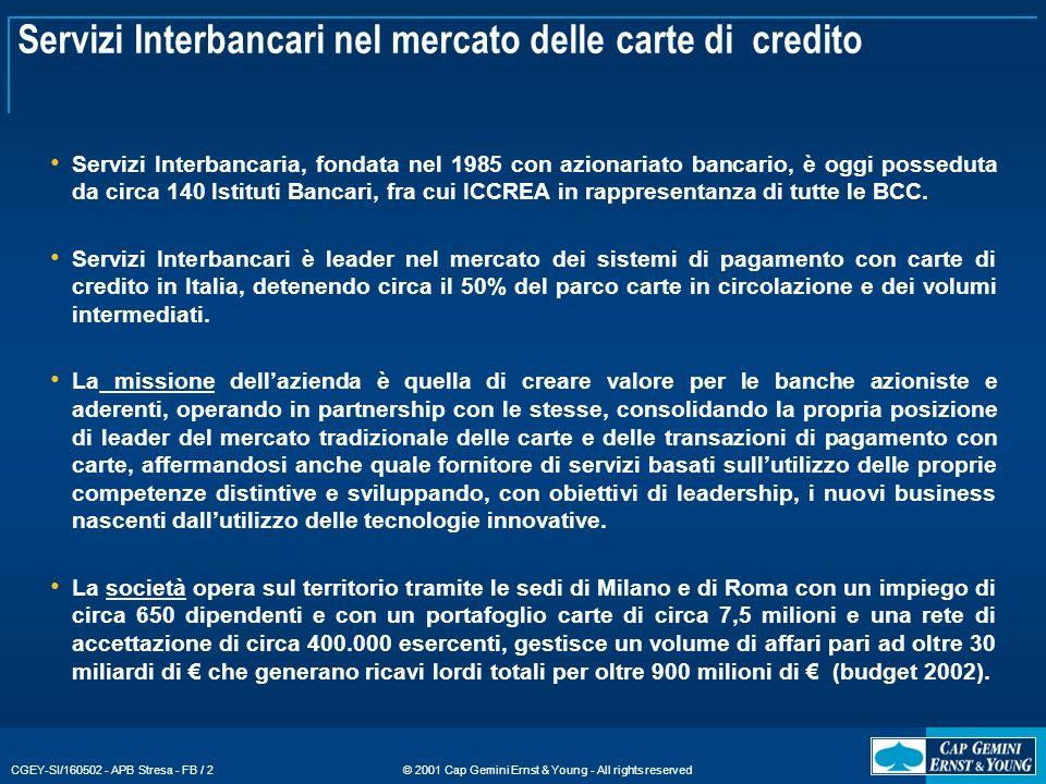 © 2001 Cap Gemini Ernst & Young - All rights reserved CGEY-SI/160502 - APB Stresa - FB / 2 Servizi Interbancari nel mercato delle carte di credito Servizi Interbancaria, fondata nel 1985 con azionariato bancario, è oggi posseduta da circa 140 Istituti Bancari, fra cui ICCREA in rappresentanza di tutte le BCC.