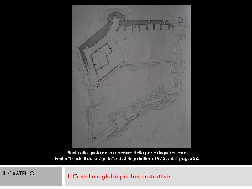 Il Castello ingloba più fasi costruttive IL CASTELLO Pianta alla quota della copertura della parte cinquecentesca. Fonte: I castelli della Liguria, ed