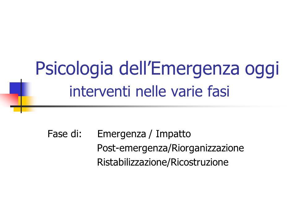 Psicologia dellEmergenza oggi interventi nelle varie fasi Fase di: Emergenza / Impatto Post-emergenza/Riorganizzazione Ristabilizzazione/Ricostruzione