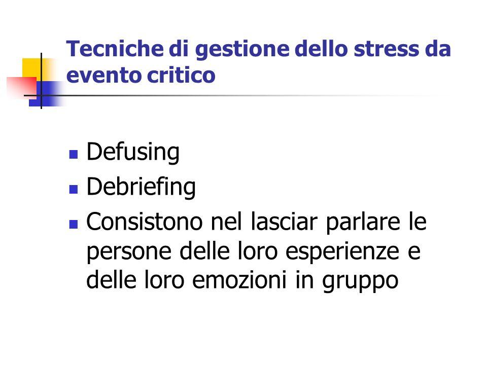 Tecniche di gestione dello stress da evento critico Defusing Debriefing Consistono nel lasciar parlare le persone delle loro esperienze e delle loro e