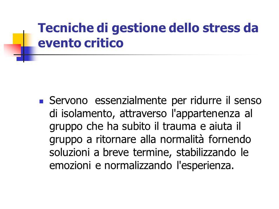 Tecniche di gestione dello stress da evento critico Servono essenzialmente per ridurre il senso di isolamento, attraverso l'appartenenza al gruppo che