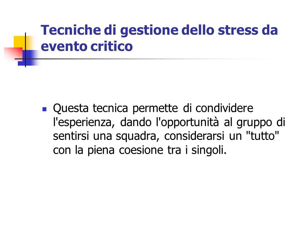 Tecniche di gestione dello stress da evento critico Questa tecnica permette di condividere l'esperienza, dando l'opportunità al gruppo di sentirsi una